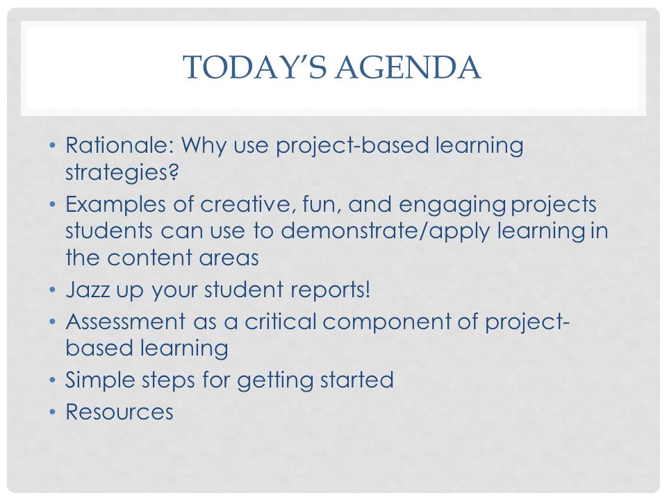 Today's agenda Rationale: Why use project-based learning strategies