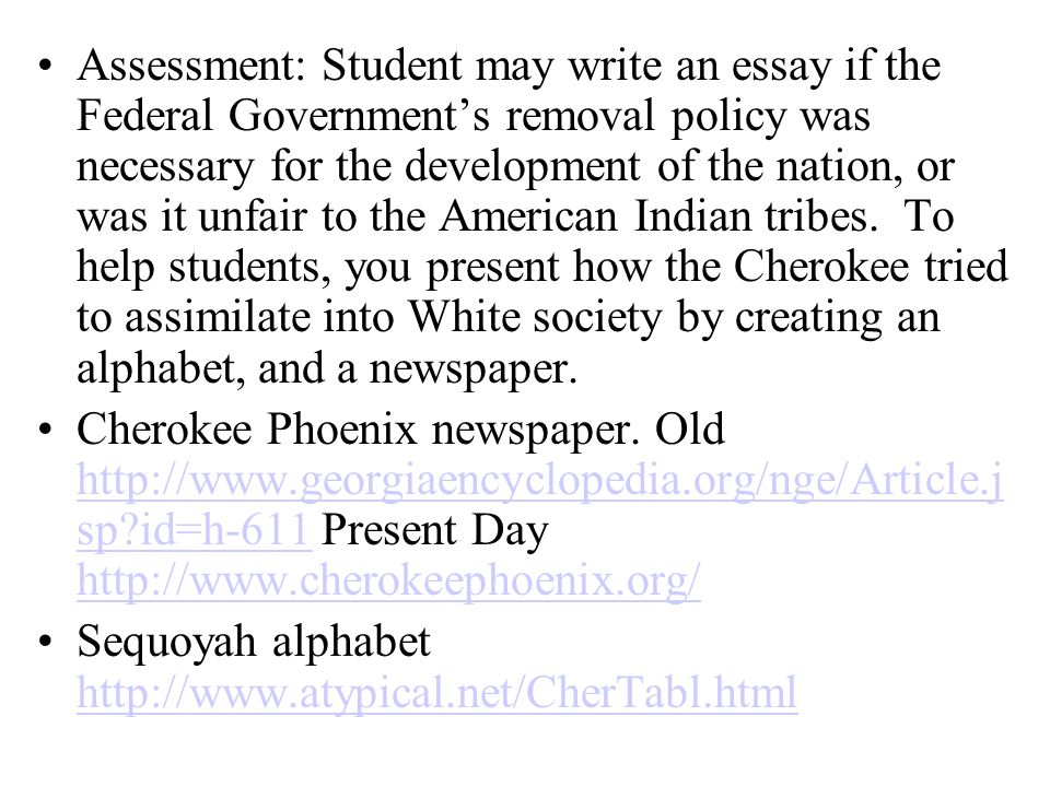 Assessment: Student may write an essay if the Federal Government's removal policy was necessary for the development of the nation, or was it unfair to the American Indian tribes. To help students, you present how the Cherokee tried to assimilate into White society by creating an alphabet, and a newspaper.