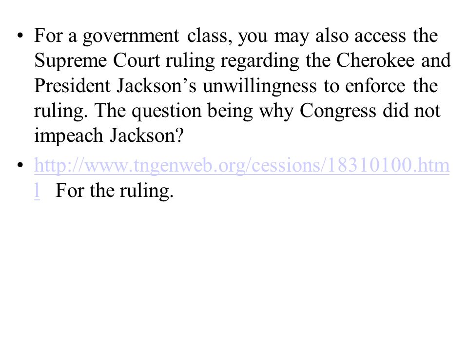 For a government class, you may also access the Supreme Court ruling regarding the Cherokee and President Jackson's unwillingness to enforce the ruling. The question being why Congress did not impeach Jackson