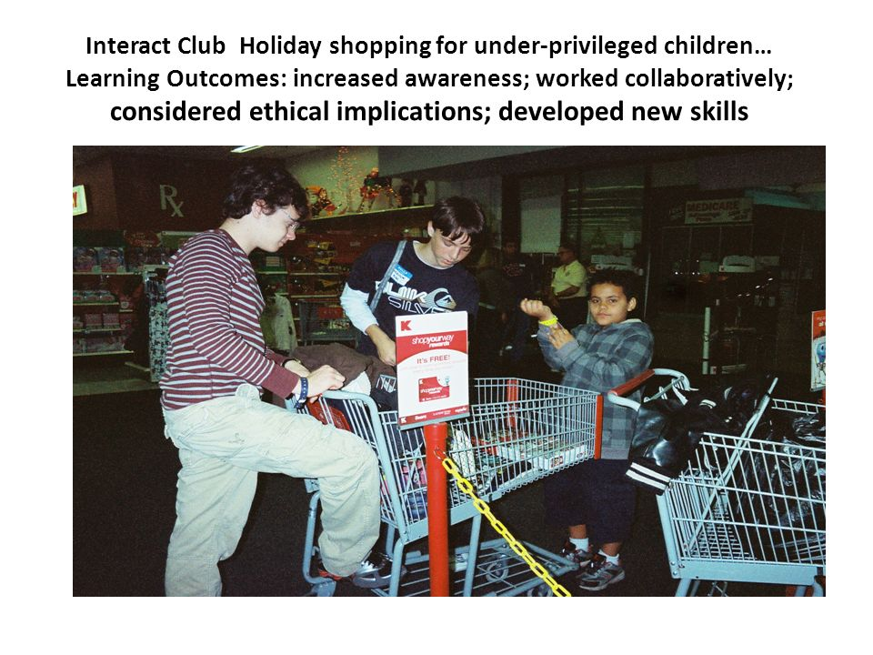 Interact Club Holiday shopping for under-privileged children… Learning Outcomes: increased awareness; worked collaboratively; considered ethical implications; developed new skills