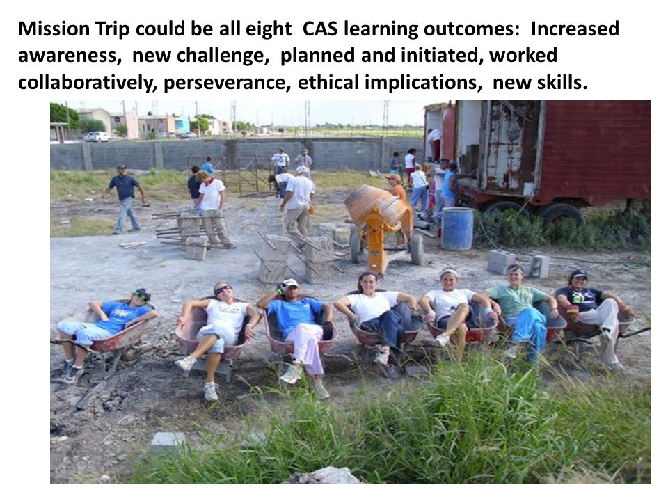 Mission Trip could be all eight CAS learning outcomes: Increased awareness, new challenge, planned and initiated, worked collaboratively, perseverance, ethical implications, new skills.