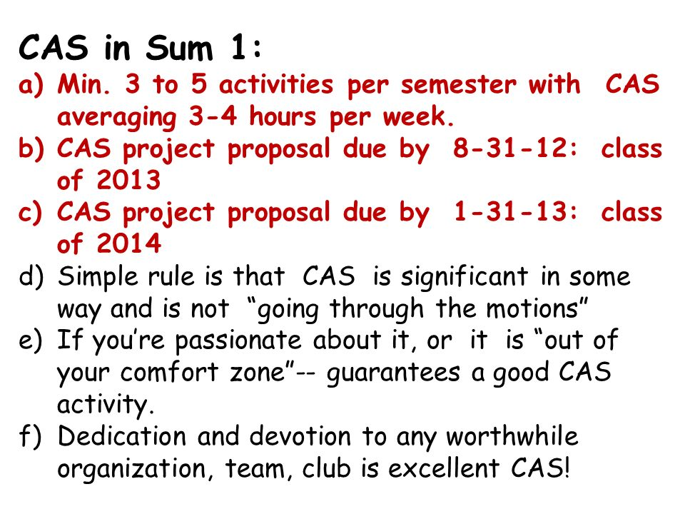 CAS in Sum 1: Min. 3 to 5 activities per semester with CAS averaging 3-4 hours per week. CAS project proposal due by 8-31-12: class of 2013.