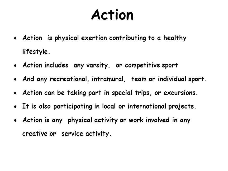 Action Action is physical exertion contributing to a healthy lifestyle. Action includes any varsity, or competitive sport.