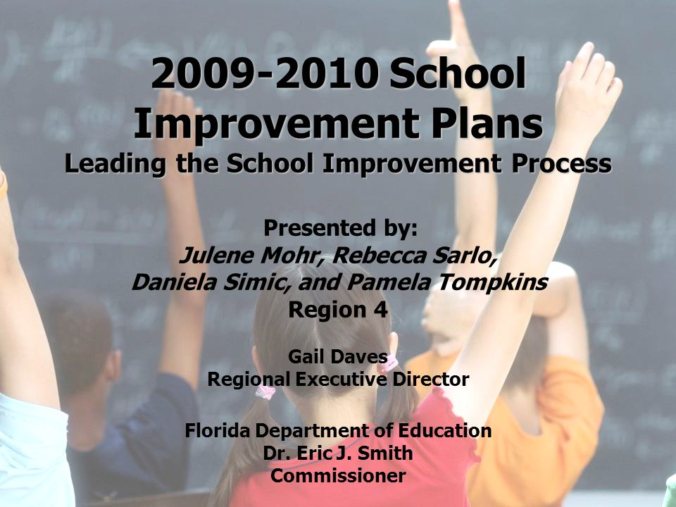 2009-2010 School Improvement Plans Leading the School Improvement Process Presented by: Julene Mohr, Rebecca Sarlo, Daniela Simic, and Pamela Tompkins Region 4 Gail Daves Regional Executive Director Florida Department of Education Dr. Eric J. Smith Commissioner