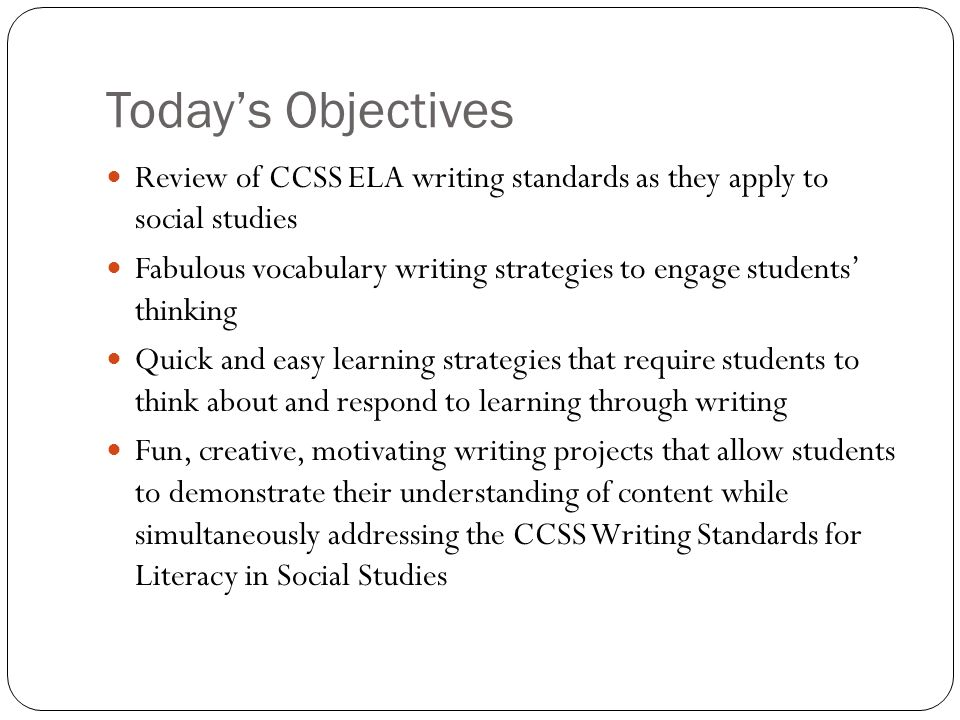 Today's Objectives Review of CCSS ELA writing standards as they apply to social studies.