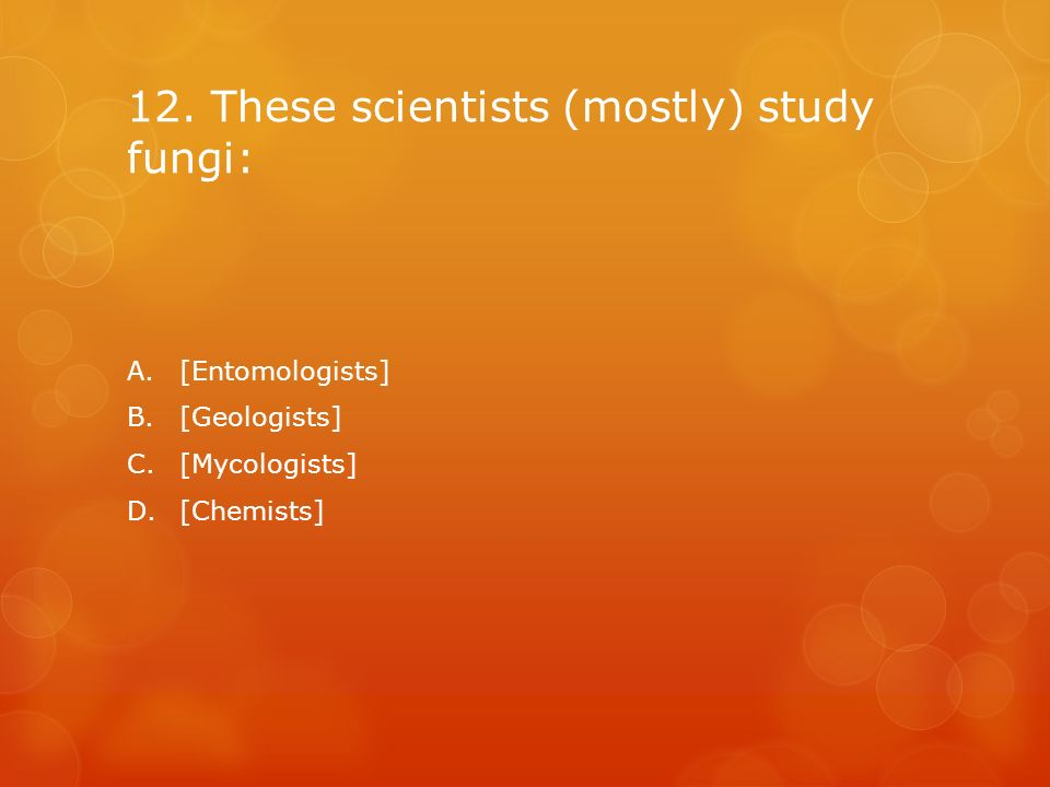 12. These scientists (mostly) study fungi: