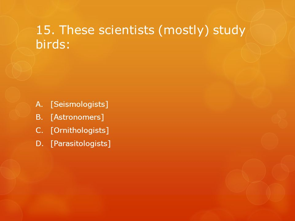15. These scientists (mostly) study birds:
