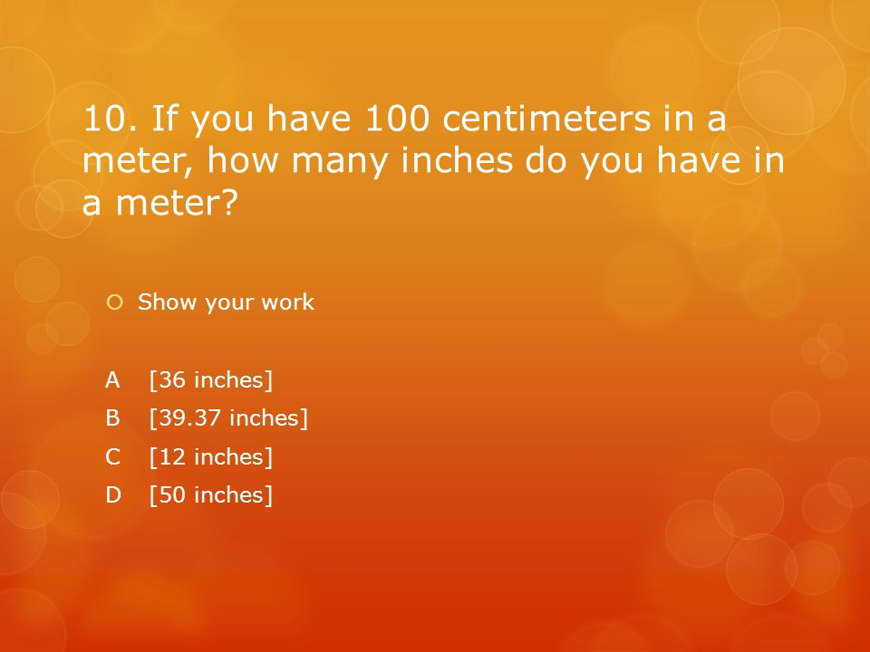 10. If you have 100 centimeters in a meter, how many inches do you have in a meter