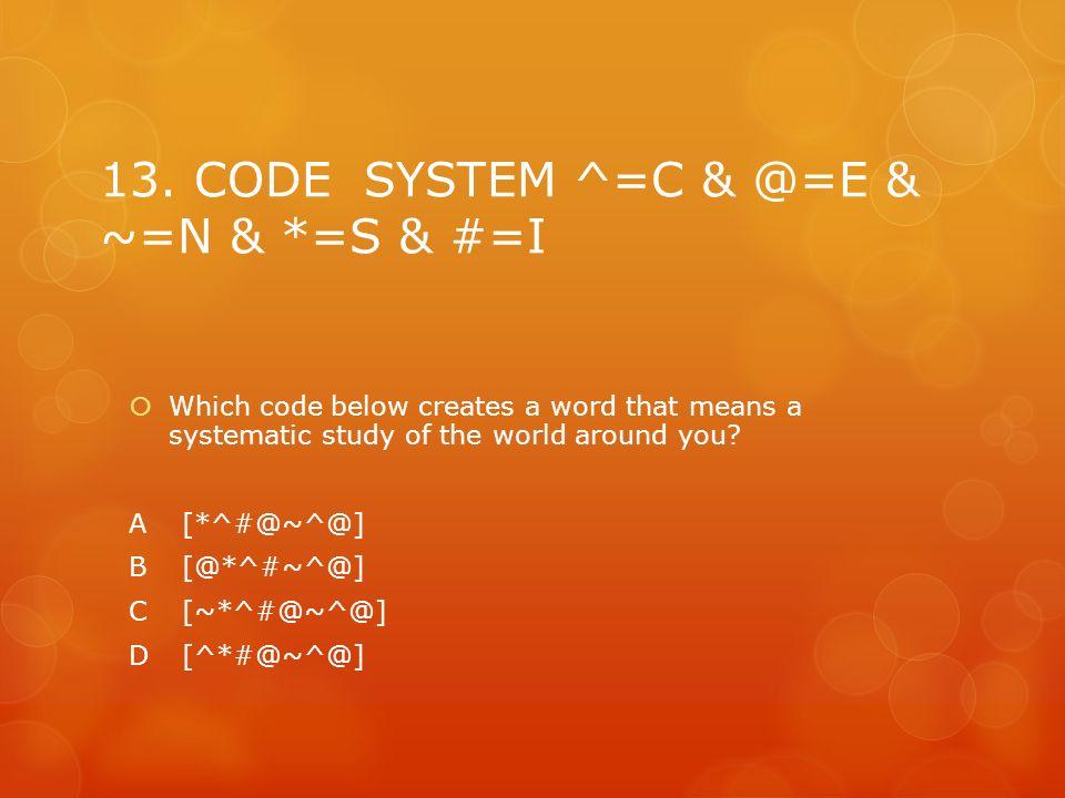 13. CODE SYSTEM ^=C & @=E & ~=N & *=S & #=I