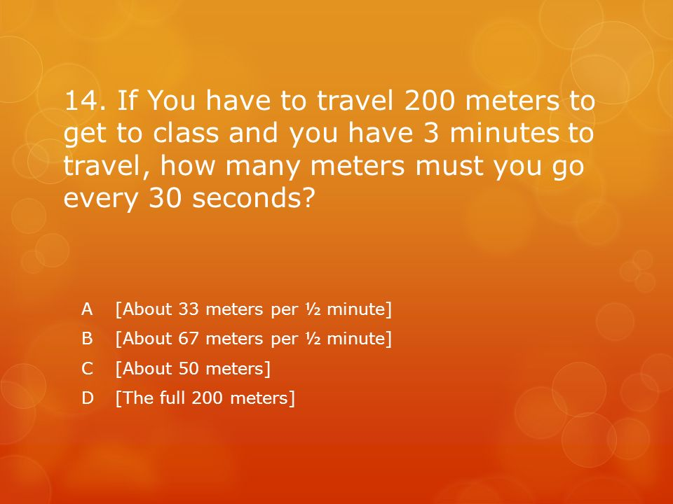 14. If You have to travel 200 meters to get to class and you have 3 minutes to travel, how many meters must you go every 30 seconds