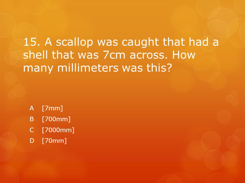 15. A scallop was caught that had a shell that was 7cm across