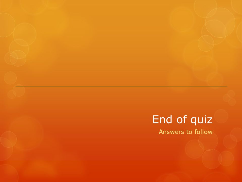 End of quiz Answers to follow