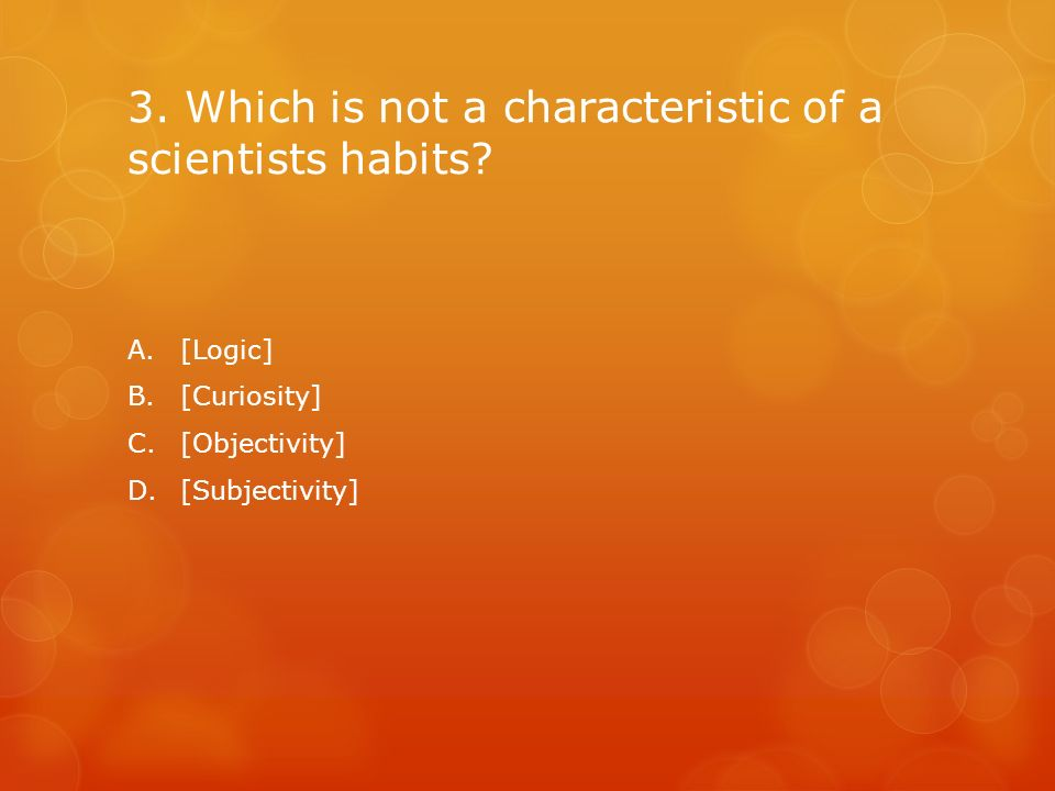 3. Which is not a characteristic of a scientists habits