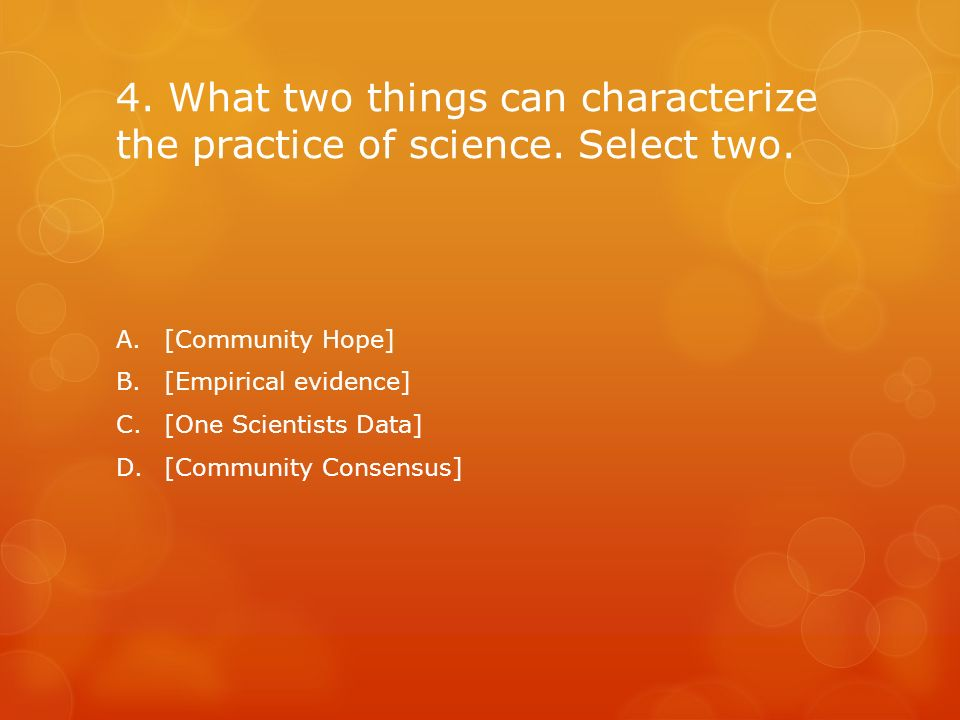 4. What two things can characterize the practice of science. Select two.
