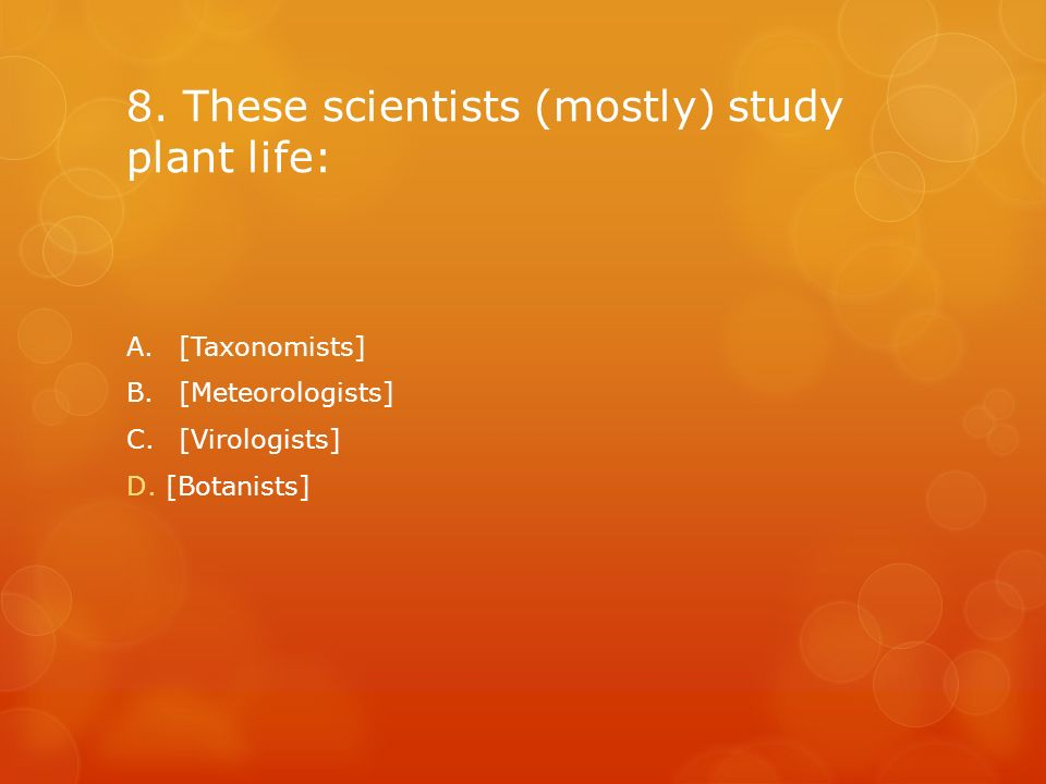 8. These scientists (mostly) study plant life: