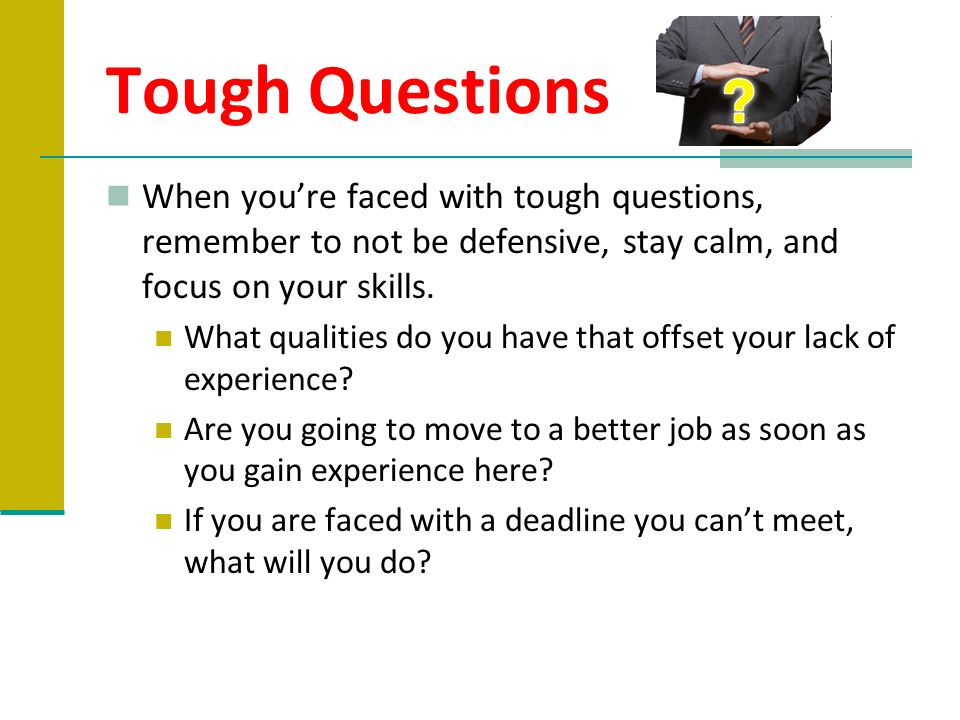 Tough Questions When you're faced with tough questions, remember to not be defensive, stay calm, and focus on your skills.