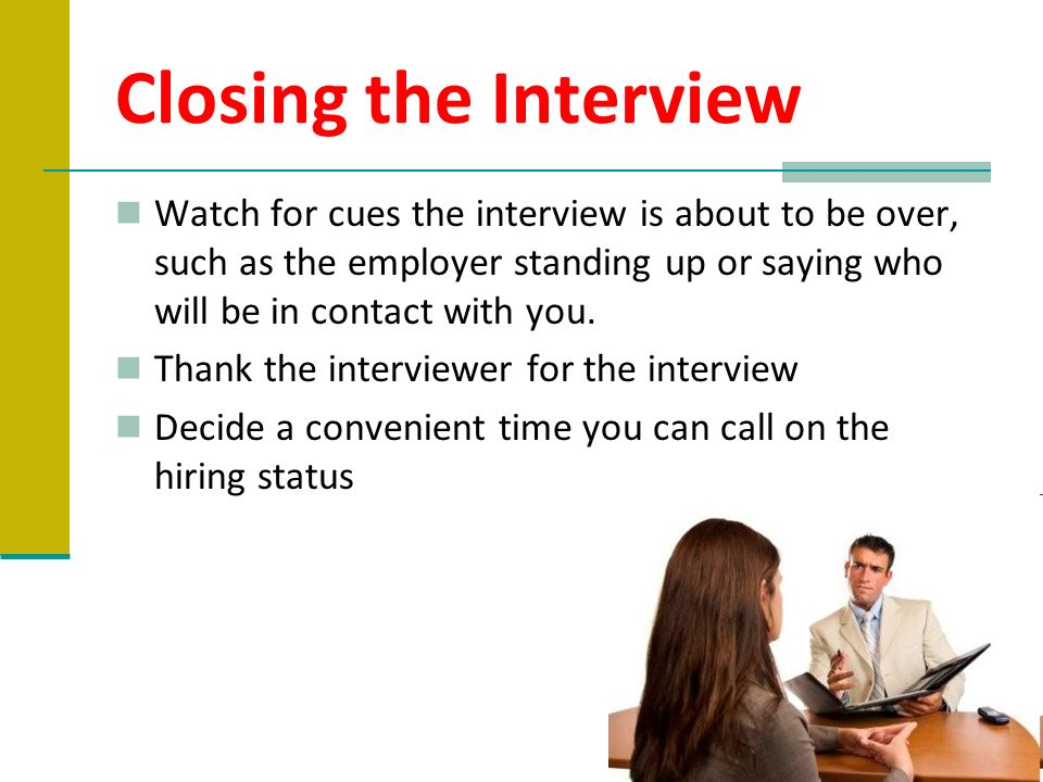 Closing the Interview Watch for cues the interview is about to be over, such as the employer standing up or saying who will be in contact with you.