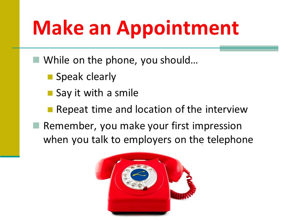 Make an Appointment While on the phone, you should… Speak clearly