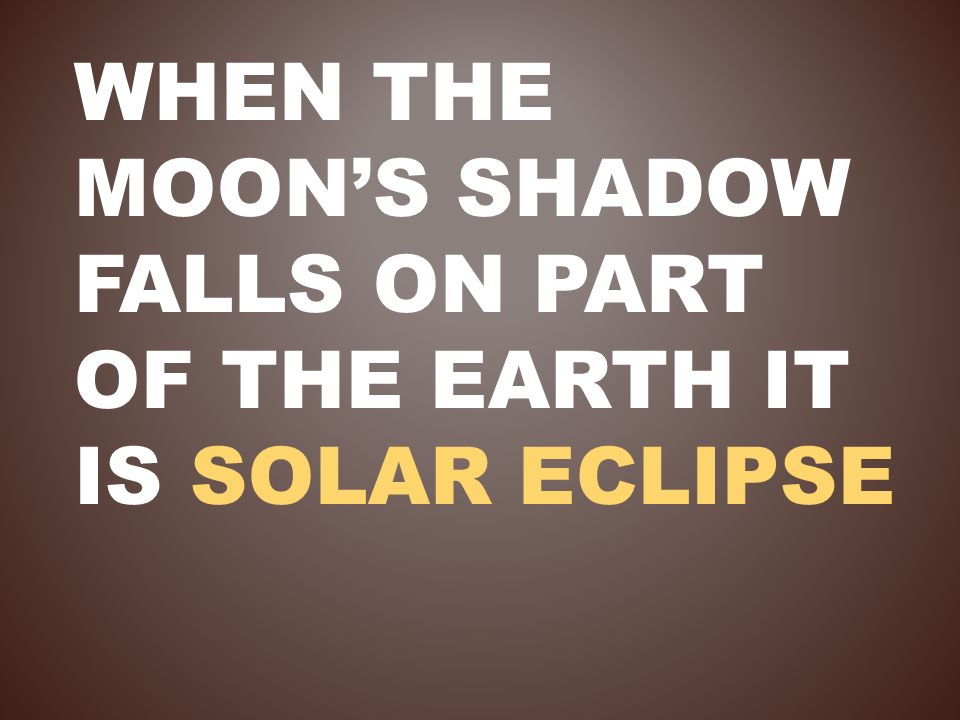 When the moon's shadow falls on part of the Earth it is solar eclipse