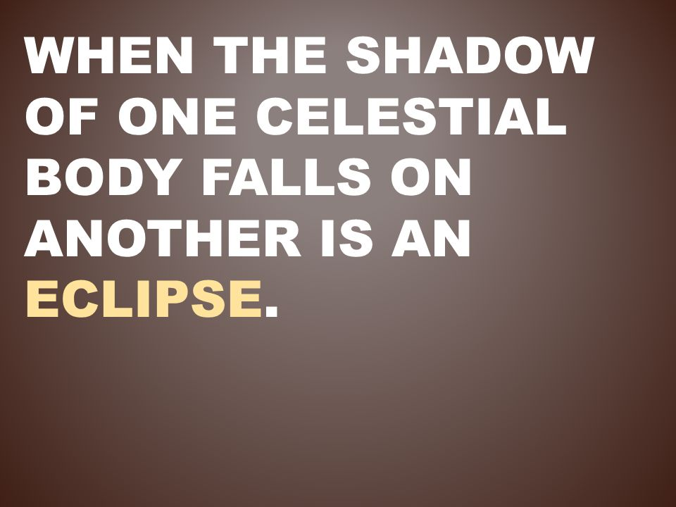 When the shadow of one celestial body falls on another is an eclipse.