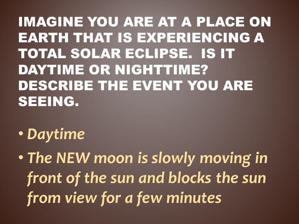 Imagine you are at a place on Earth that is experiencing a total SOLAR eclipse. Is it daytime or nighttime Describe the event you are seeing.
