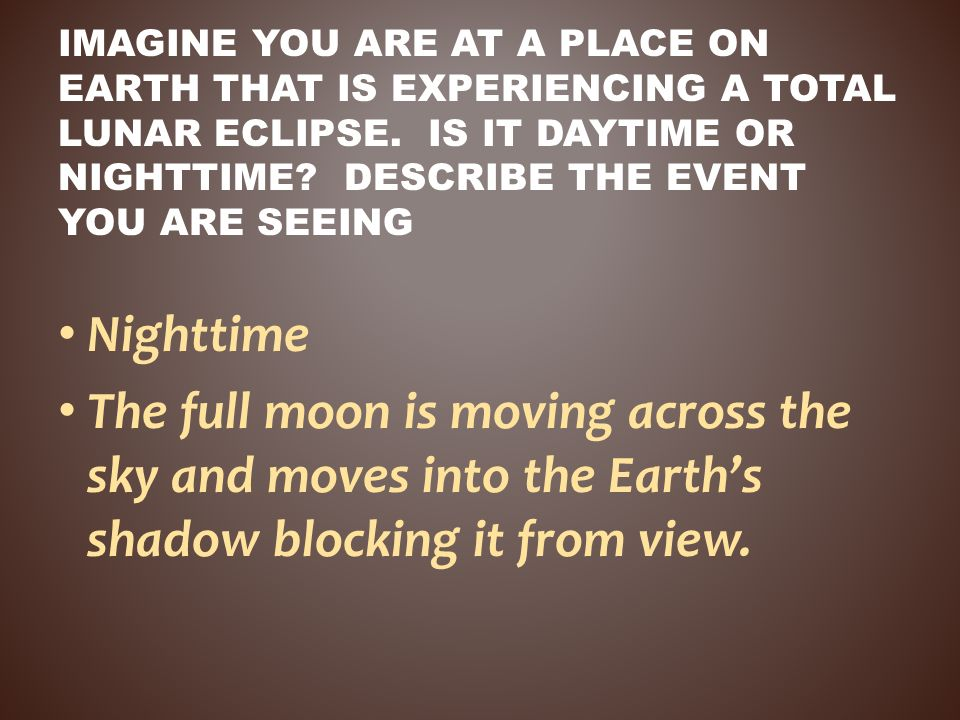 Imagine you are at a place on Earth that is experiencing a total LUNAR eclipse. Is it daytime or nighttime Describe the event you are seeing