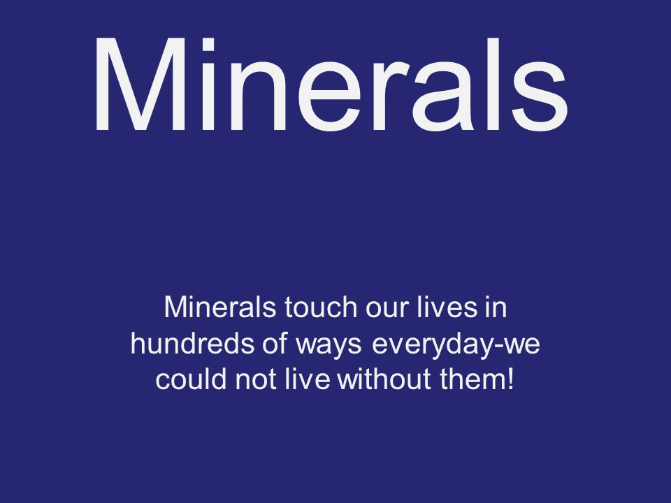 Minerals Minerals touch our lives in hundreds of ways everyday-we could not live without them!