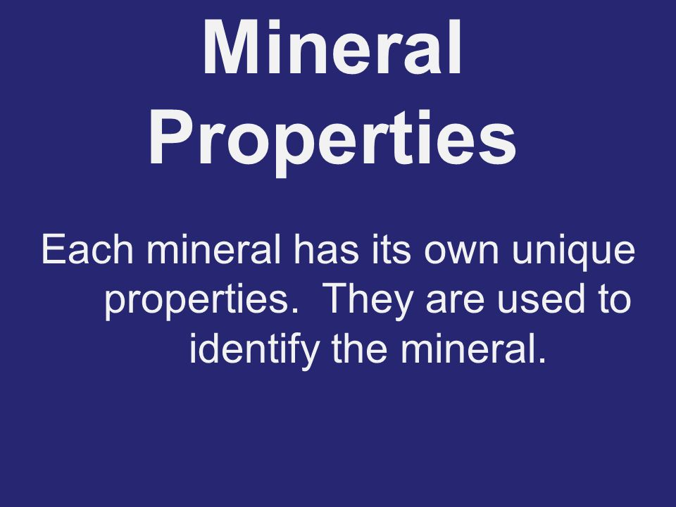 Mineral Properties Each mineral has its own unique properties.