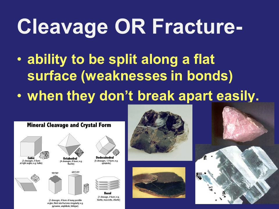 Cleavage OR Fracture- ability to be split along a flat surface (weaknesses in bonds) when they don't break apart easily.