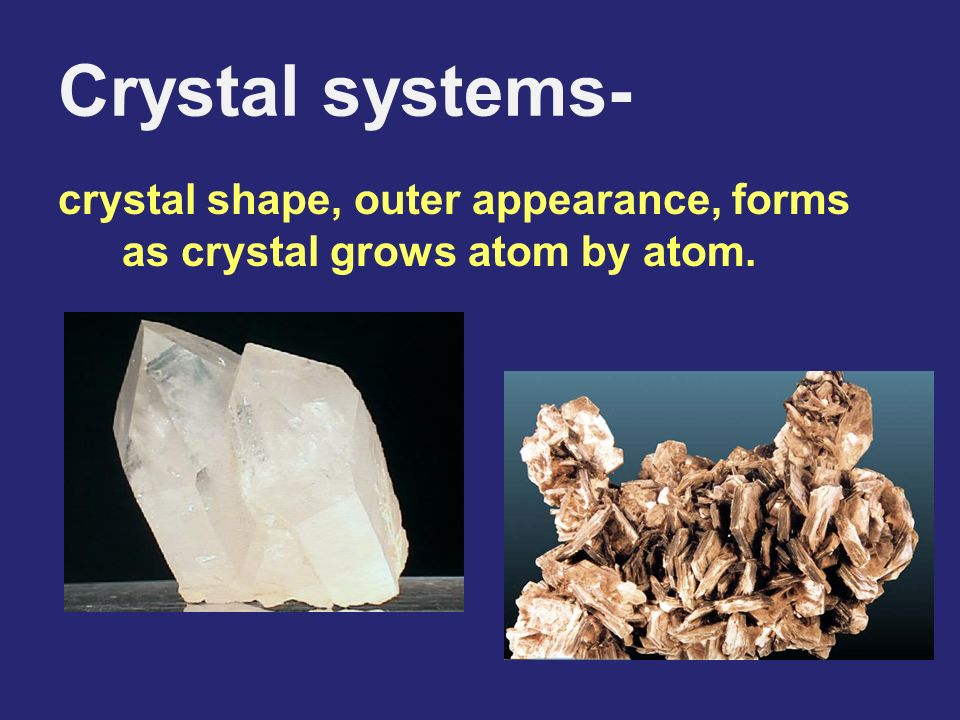 Crystal systems- crystal shape, outer appearance, forms as crystal grows atom by atom.