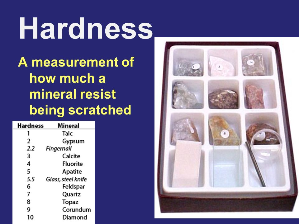 Hardness A measurement of how much a mineral resist being scratched