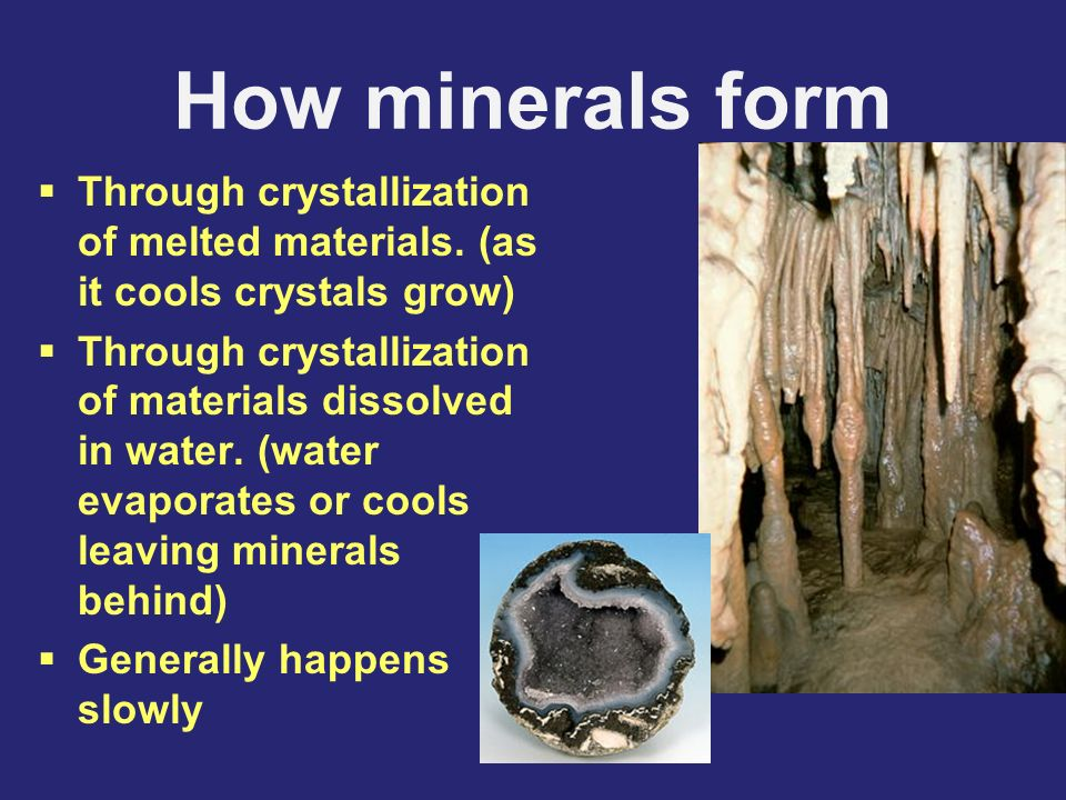 How minerals form Through crystallization of melted materials. (as it cools crystals grow)