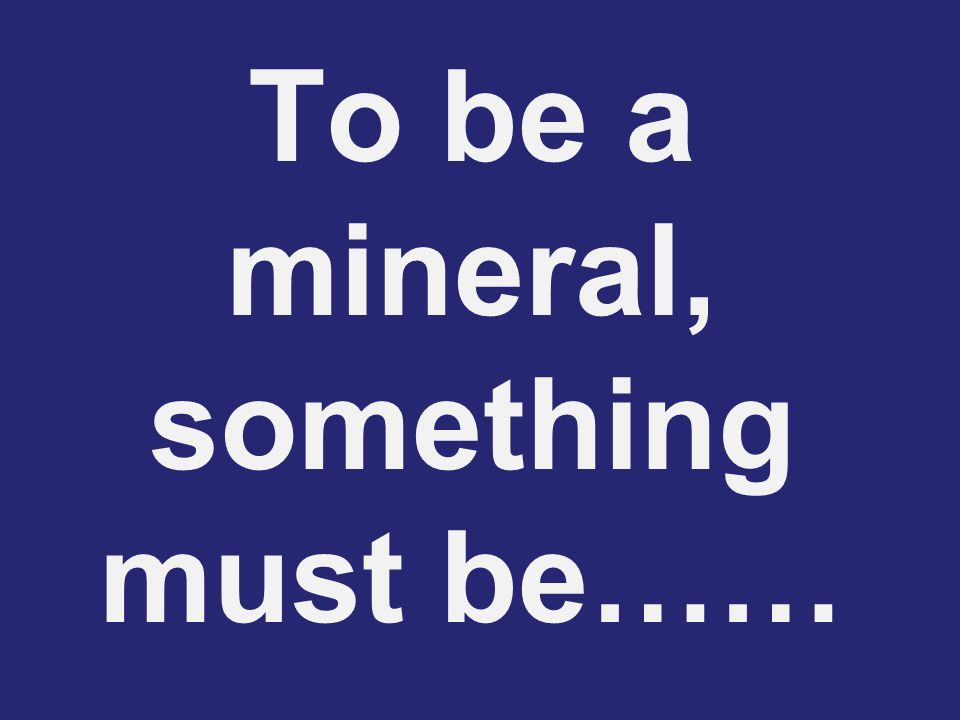 To be a mineral, something must be……