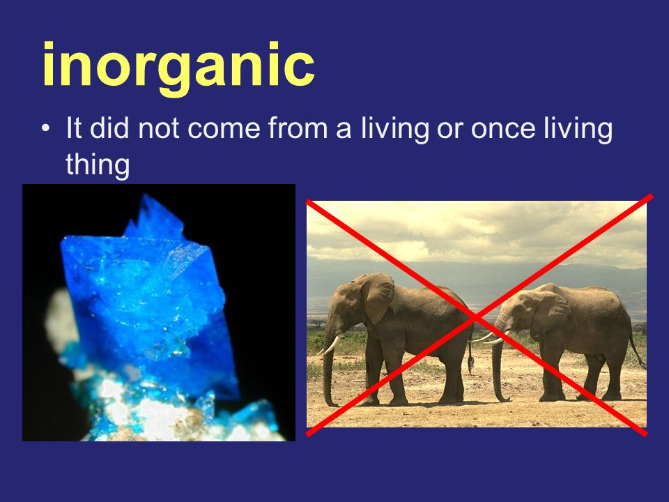 inorganic It did not come from a living or once living thing