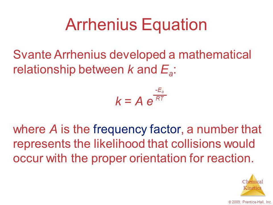 Arrhenius Equation Svante Arrhenius developed a mathematical relationship between k and Ea: k = A e.