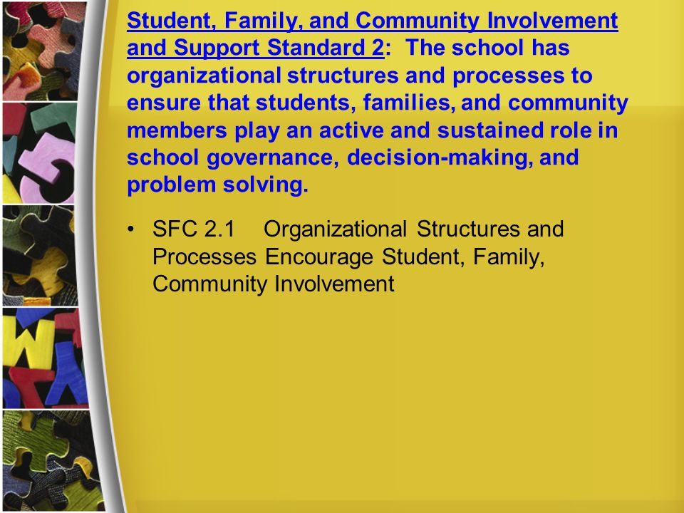 Student, Family, and Community Involvement and Support Standard 2: The school has organizational structures and processes to ensure that students, families, and community members play an active and sustained role in school governance, decision-making, and problem solving.