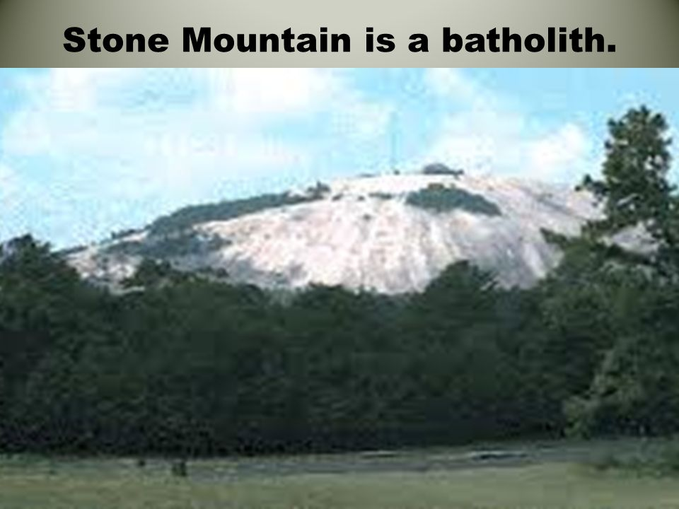 Stone Mountain is a batholith.