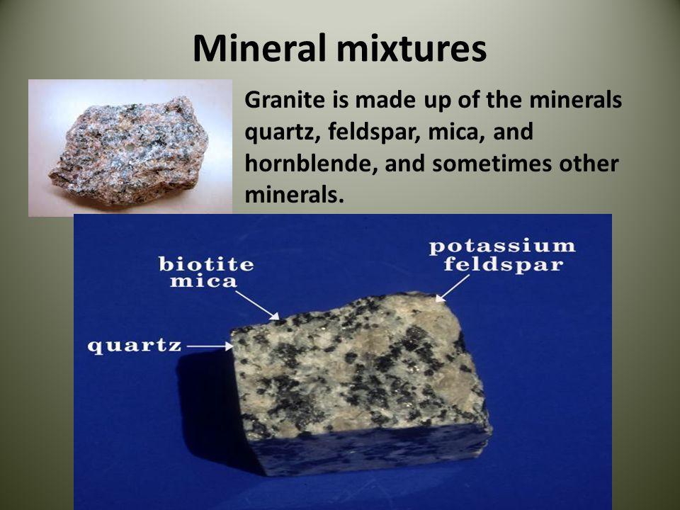 Mineral mixtures Granite is made up of the minerals quartz, feldspar, mica, and.