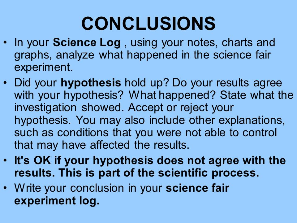 CONCLUSIONS In your Science Log , using your notes, charts and graphs, analyze what happened in the science fair experiment.