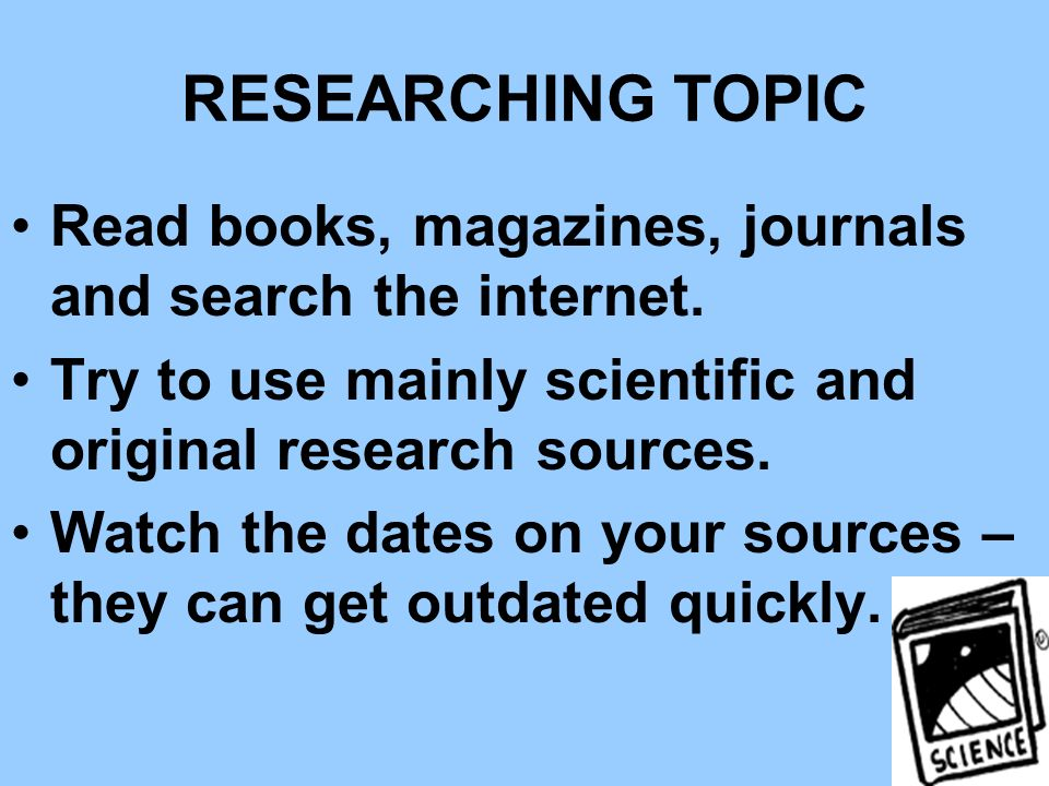 RESEARCHING TOPIC Read books, magazines, journals and search the internet. Try to use mainly scientific and original research sources.