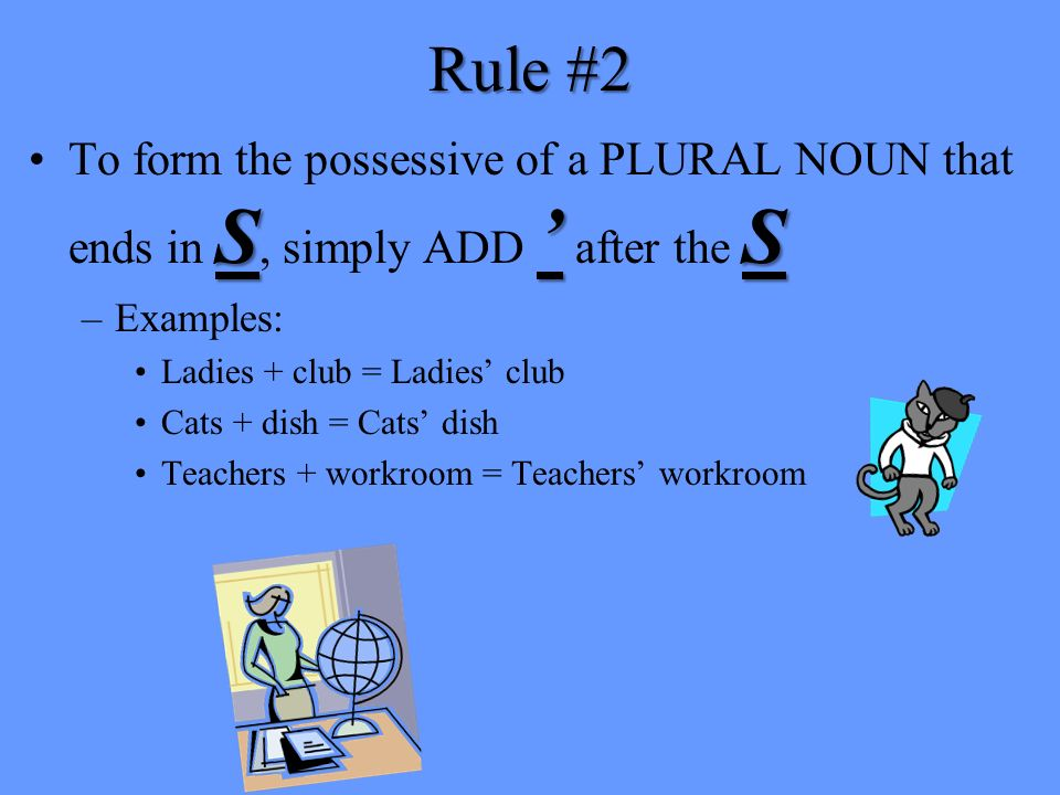 Rule #2 To form the possessive of a PLURAL NOUN that ends in S, simply ADD ' after the S. Examples: