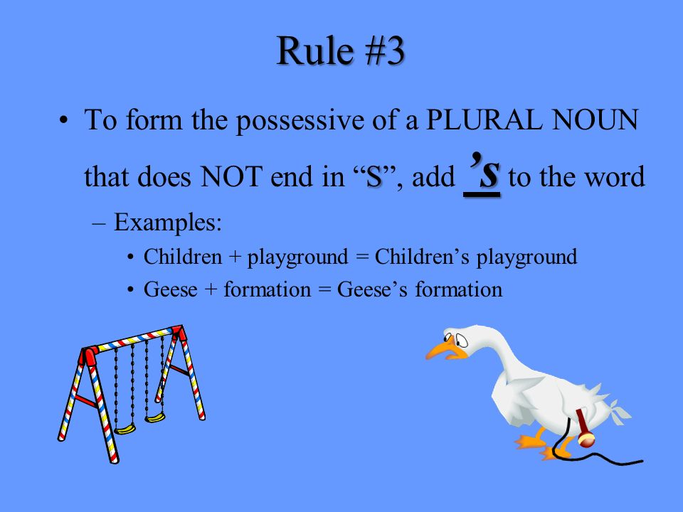 Rule #3 To form the possessive of a PLURAL NOUN that does NOT end in S , add 's to the word. Examples: