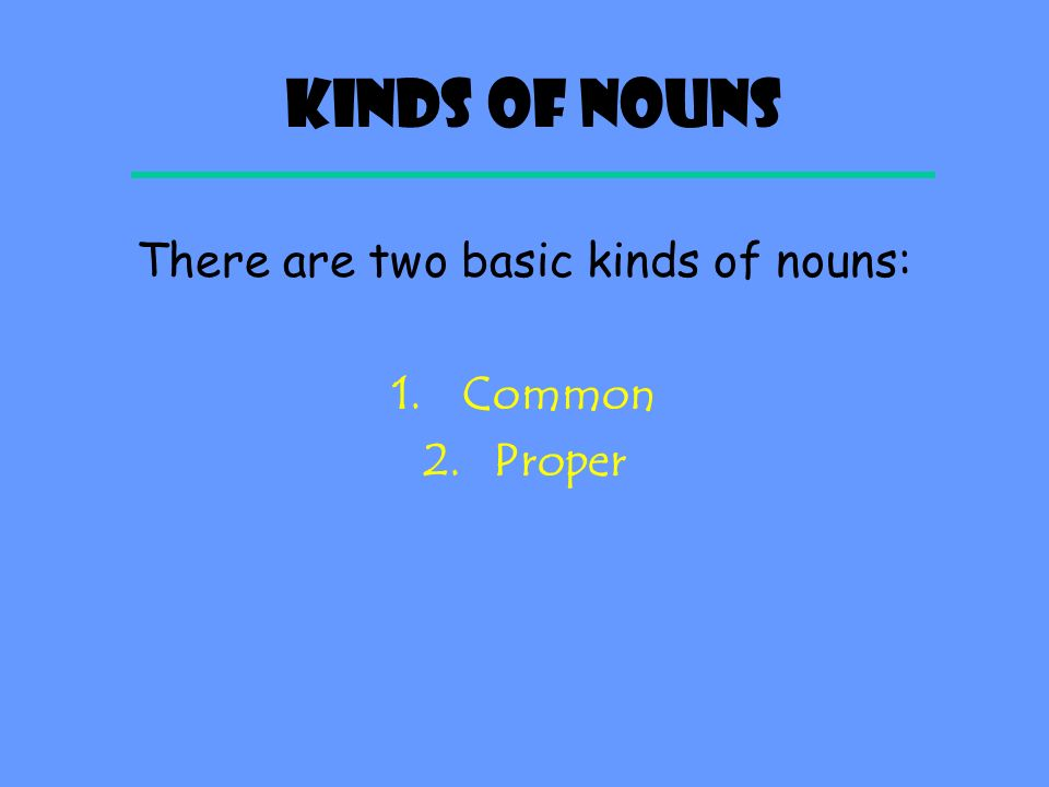 There are two basic kinds of nouns: