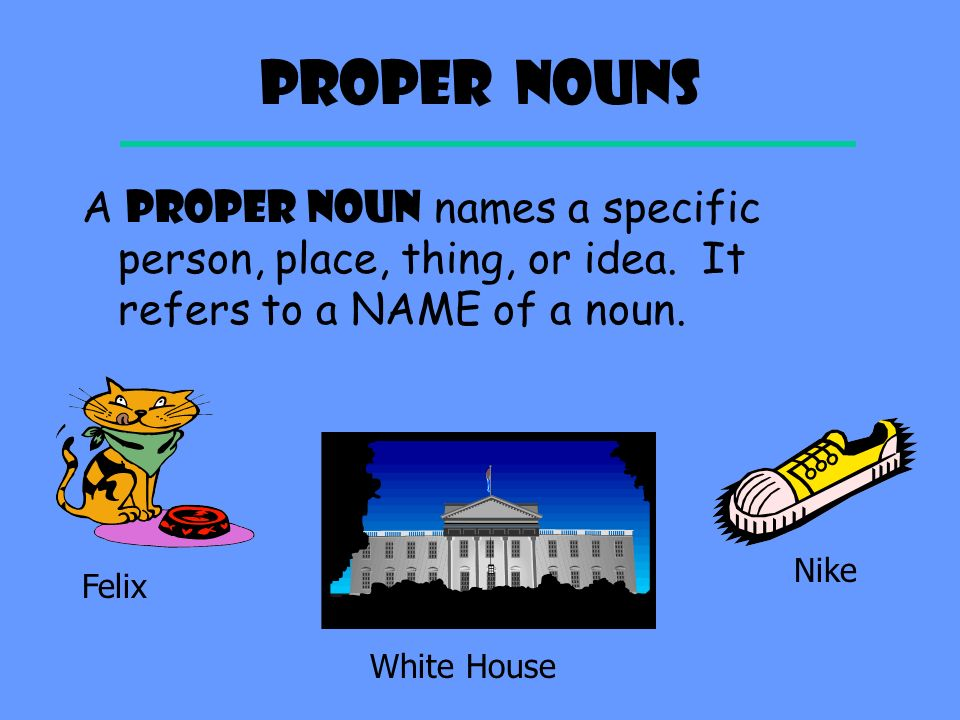 Proper Nouns A PROPER NOUN names a specific person, place, thing, or idea. It refers to a NAME of a noun.