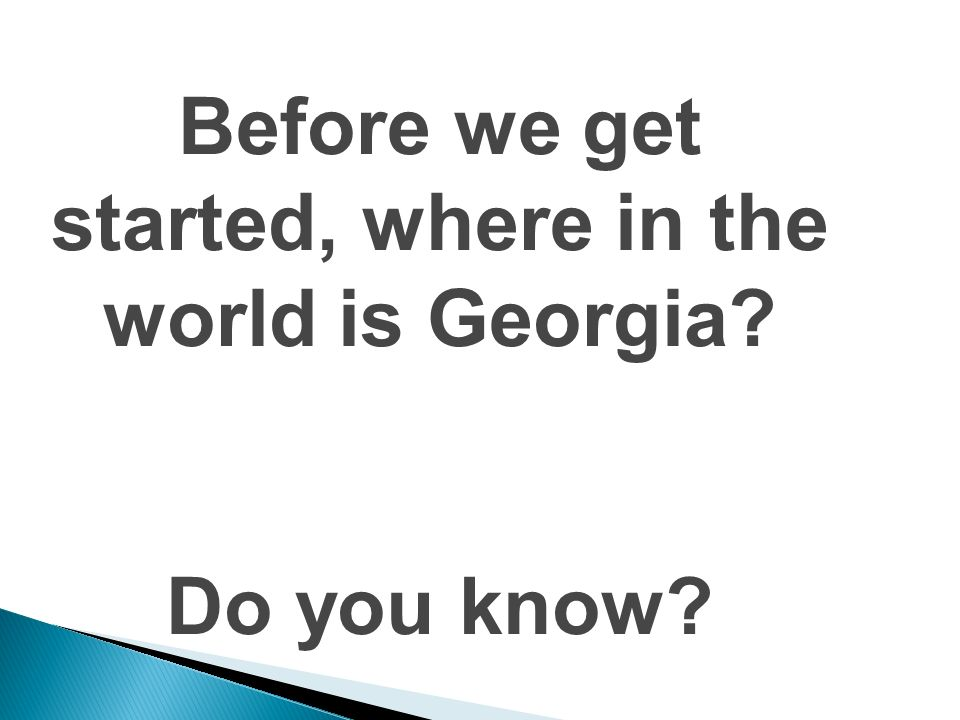 Before we get started, where in the world is Georgia Do you know