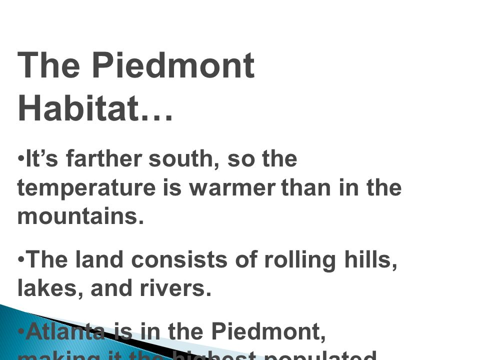 The Piedmont Habitat… It's farther south, so the temperature is warmer than in the mountains. The land consists of rolling hills, lakes, and rivers.