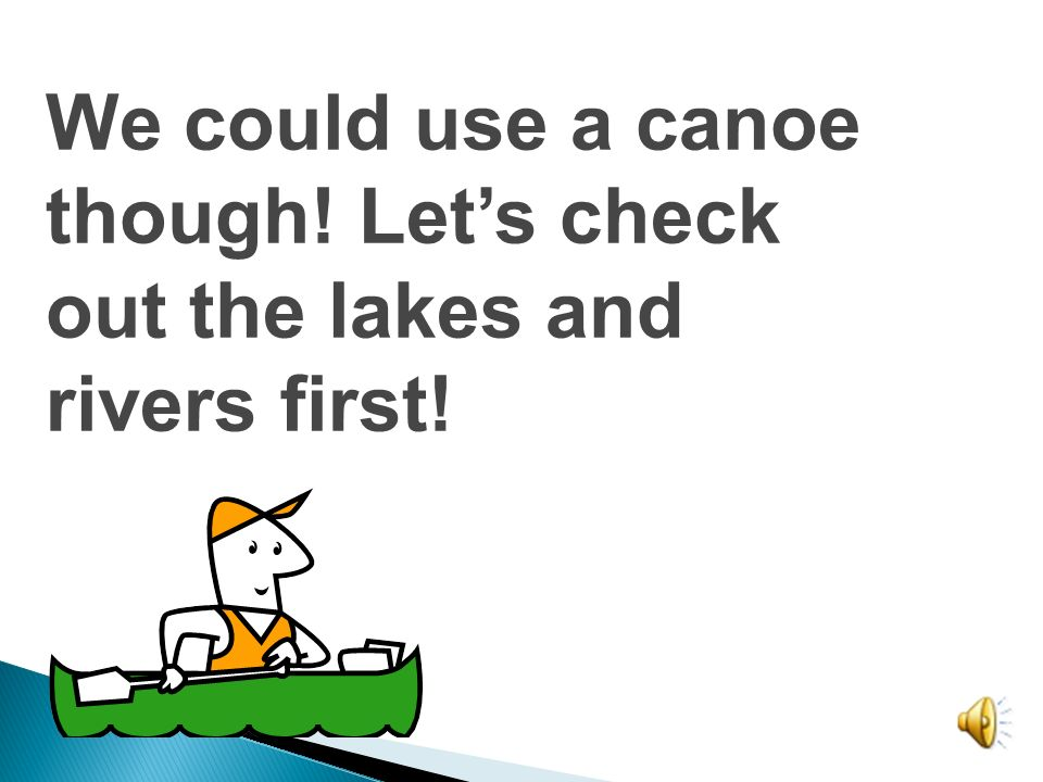 We could use a canoe though! Let's check out the lakes and rivers first!