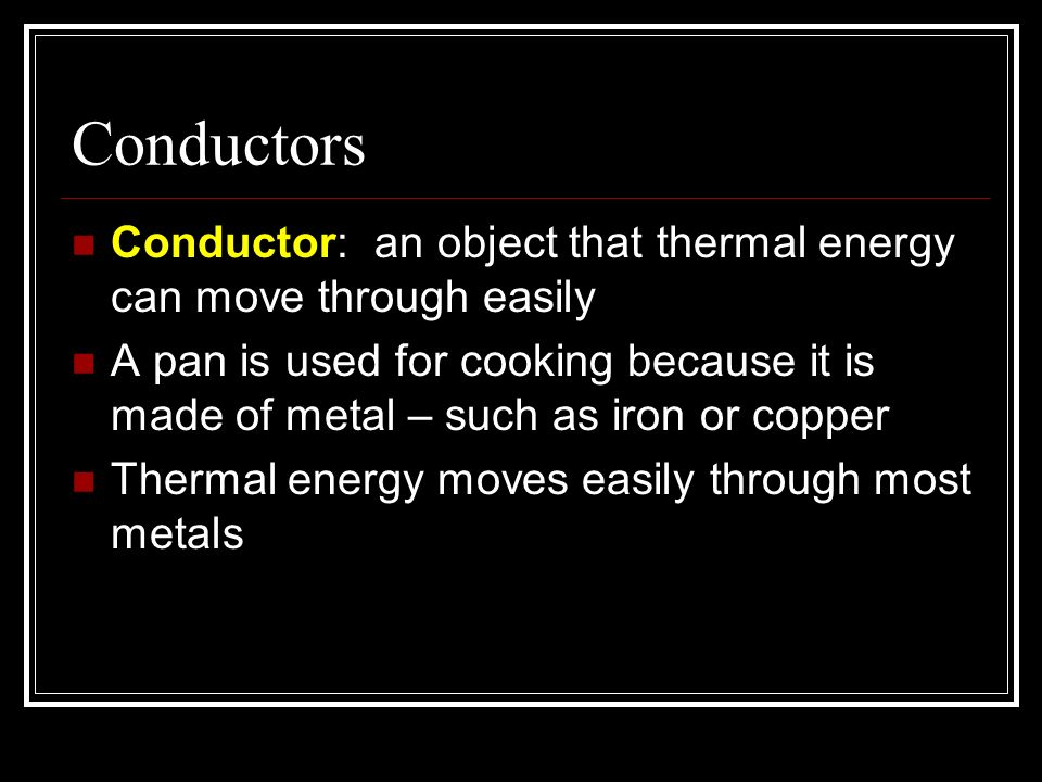 Conductors Conductor: an object that thermal energy can move through easily.