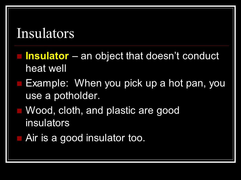Insulators Insulator – an object that doesn't conduct heat well