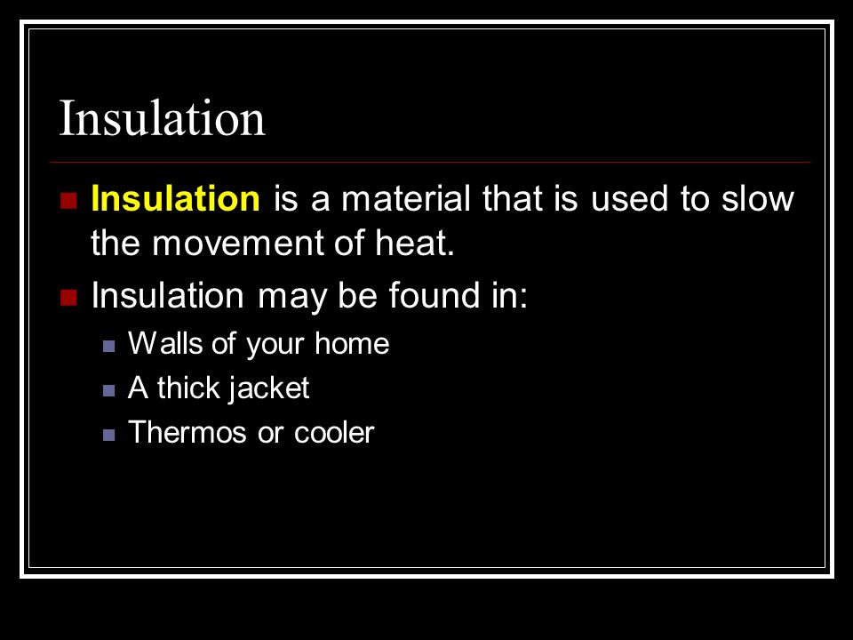 Insulation Insulation is a material that is used to slow the movement of heat. Insulation may be found in: